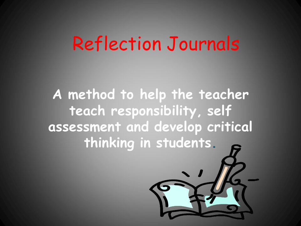 Reflection Journals A method to help the teacher teach responsibility, self assessment and develop critical thinking in students.