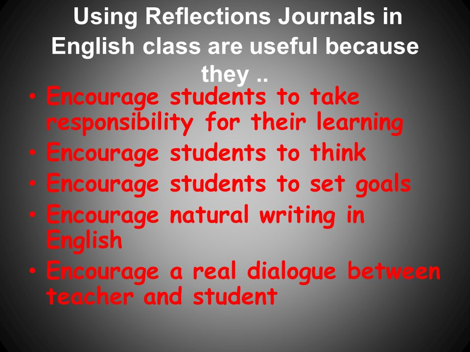Using Reflections Journals in English class are useful because they ..