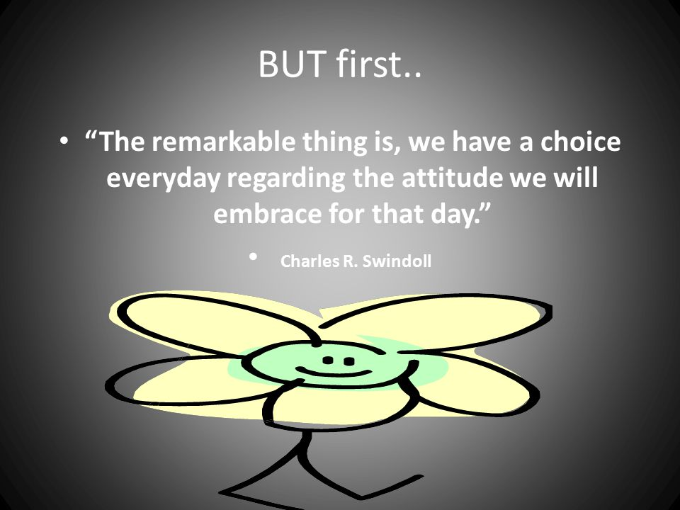 BUT first.. The remarkable thing is, we have a choice everyday regarding the attitude we will embrace for that day.