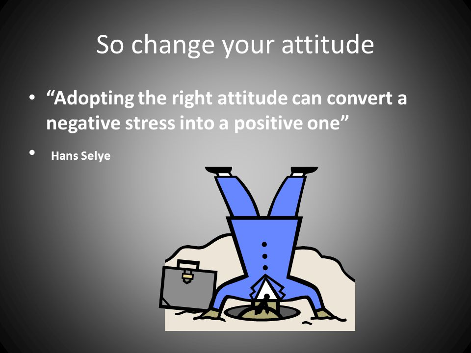 So change your attitude