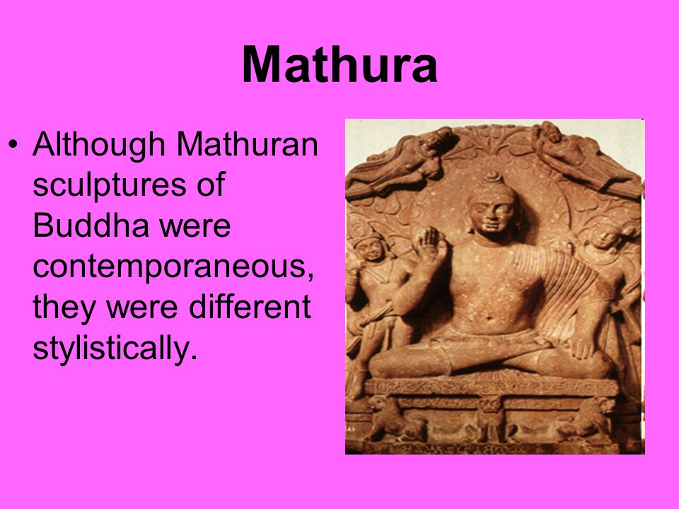 Mathura Although Mathuran sculptures of Buddha were contemporaneous, they were different stylistically.