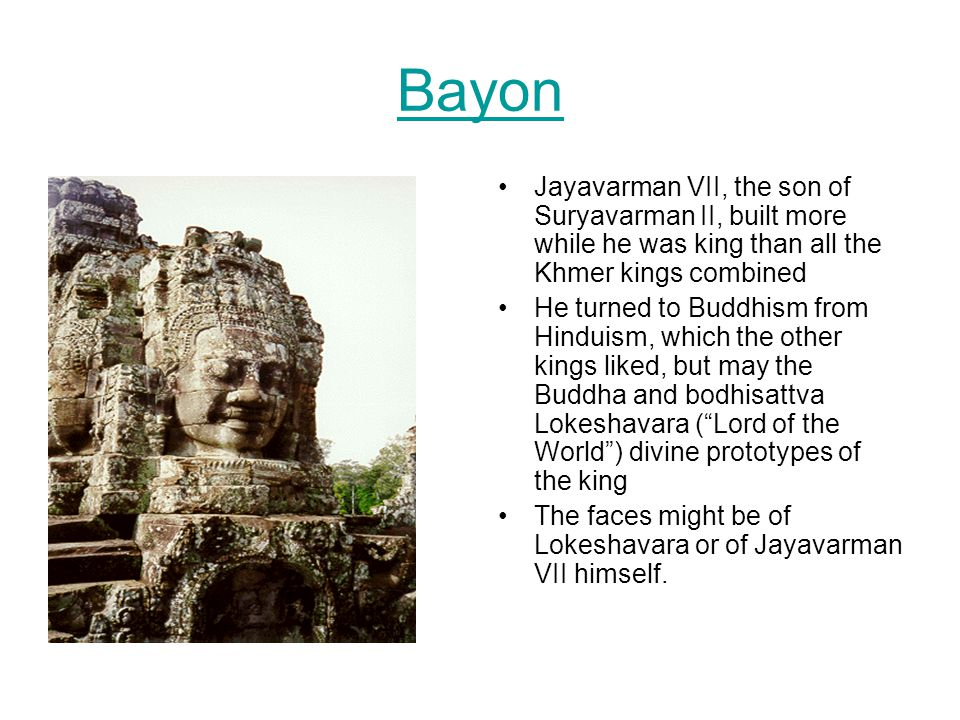 Bayon Jayavarman VII, the son of Suryavarman II, built more while he was king than all the Khmer kings combined.