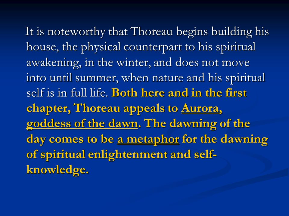 It is noteworthy that Thoreau begins building his house, the physical counterpart to his spiritual awakening, in the winter, and does not move into until summer, when nature and his spiritual self is in full life.