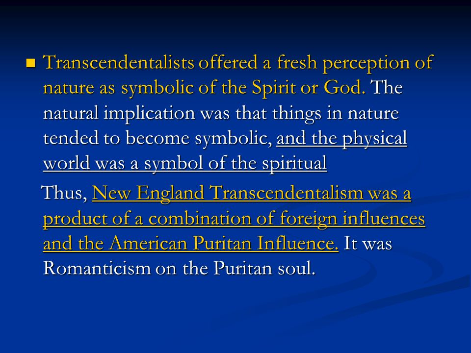 Transcendentalists offered a fresh perception of nature as symbolic of the Spirit or God. The natural implication was that things in nature tended to become symbolic, and the physical world was a symbol of the spiritual