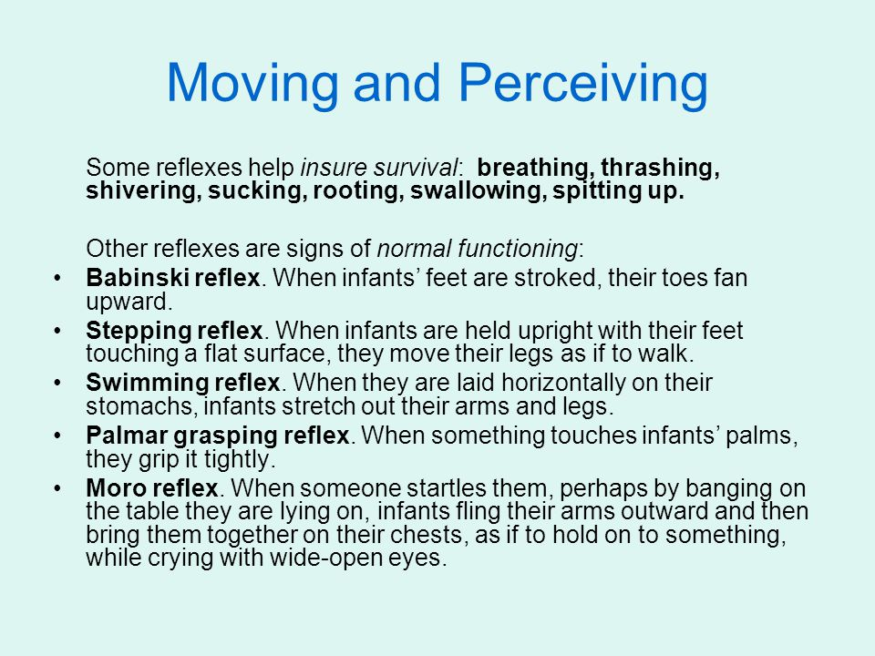 Moving and Perceiving Some reflexes help insure survival: breathing, thrashing, shivering, sucking, rooting, swallowing, spitting up.
