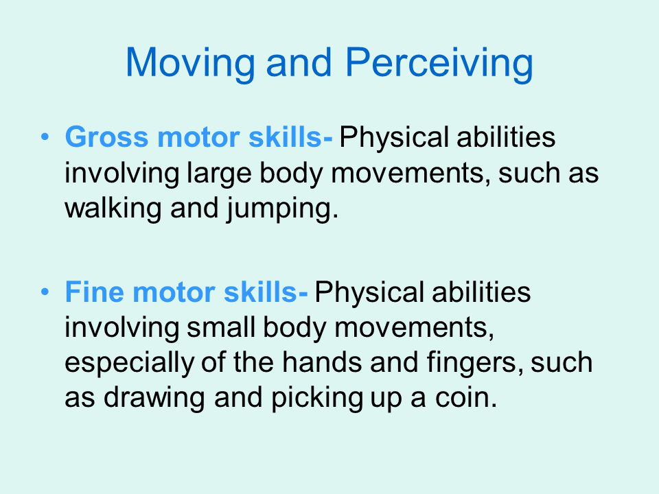 Moving and Perceiving Gross motor skills- Physical abilities involving large body movements, such as walking and jumping.