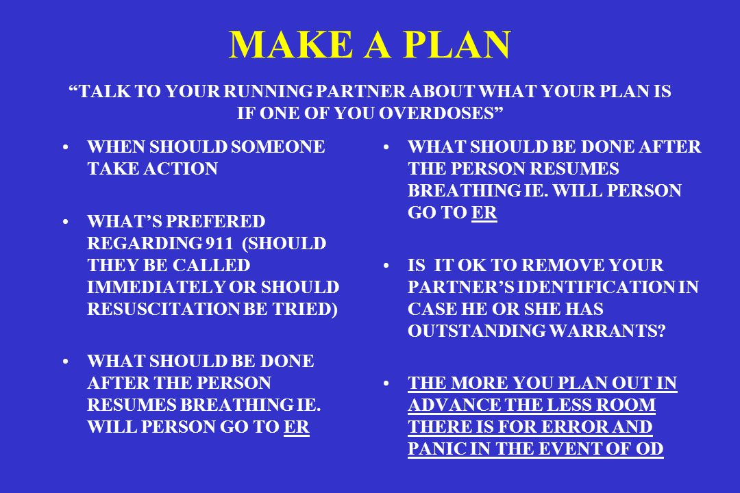 MAKE A PLAN TALK TO YOUR RUNNING PARTNER ABOUT WHAT YOUR PLAN IS IF ONE OF YOU OVERDOSES