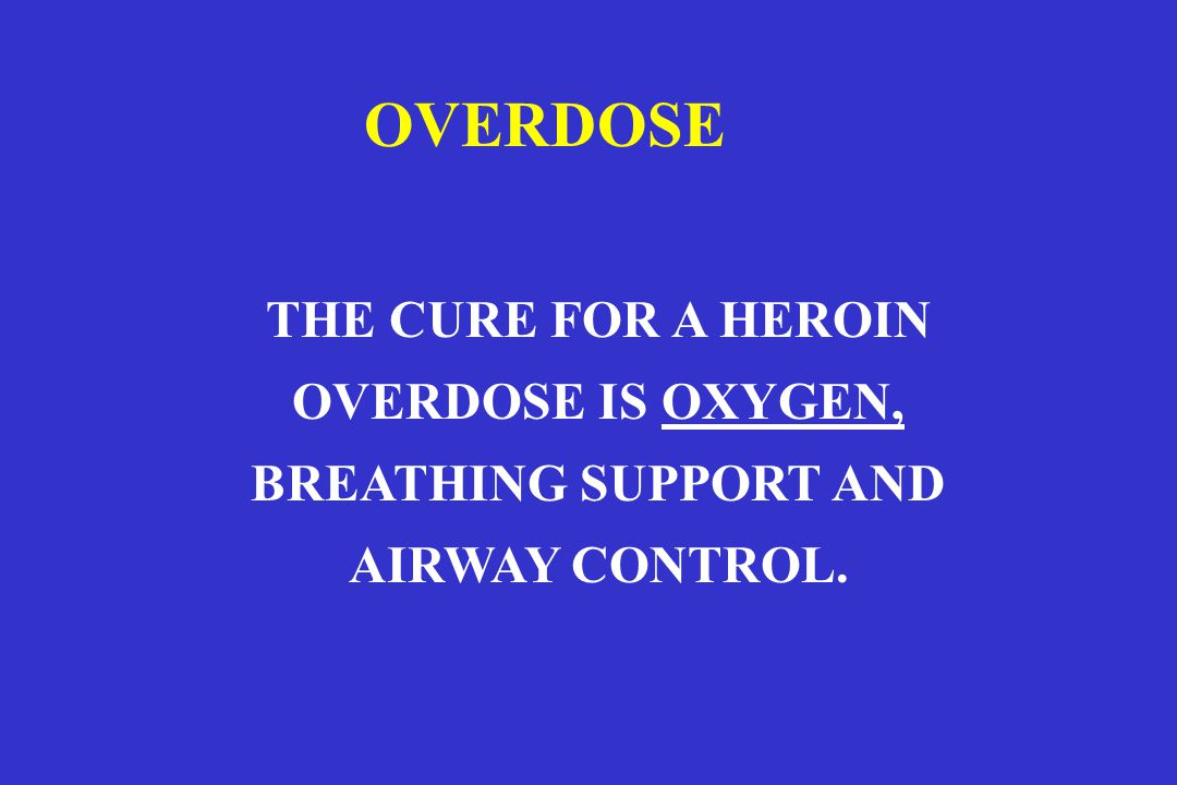 OVERDOSE THE CURE FOR A HEROIN OVERDOSE IS OXYGEN,