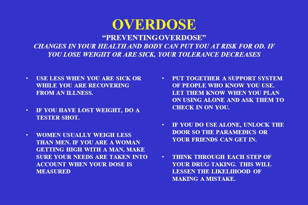 OVERDOSE PREVENTING OVERDOSE CHANGES IN YOUR HEALTH AND BODY CAN PUT YOU AT RISK FOR OD. IF YOU LOSE WEIGHT OR ARE SICK, YOUR TOLERANCE DECREASES