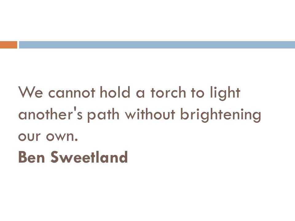 We cannot hold a torch to light another s path without brightening our own. Ben Sweetland