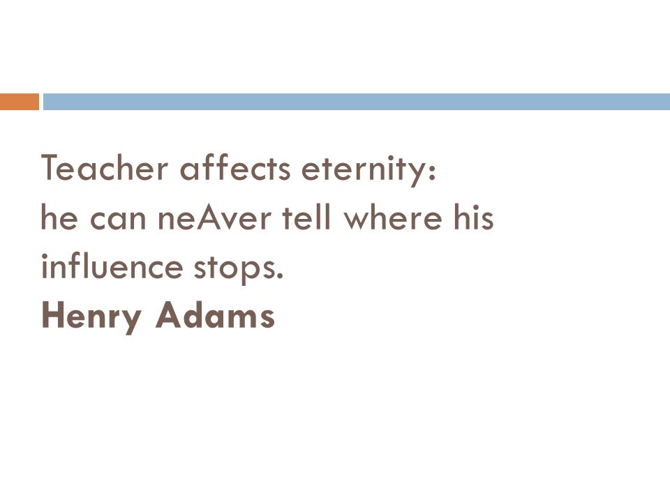 Teacher affects eternity: he can neAver tell where his influence stops
