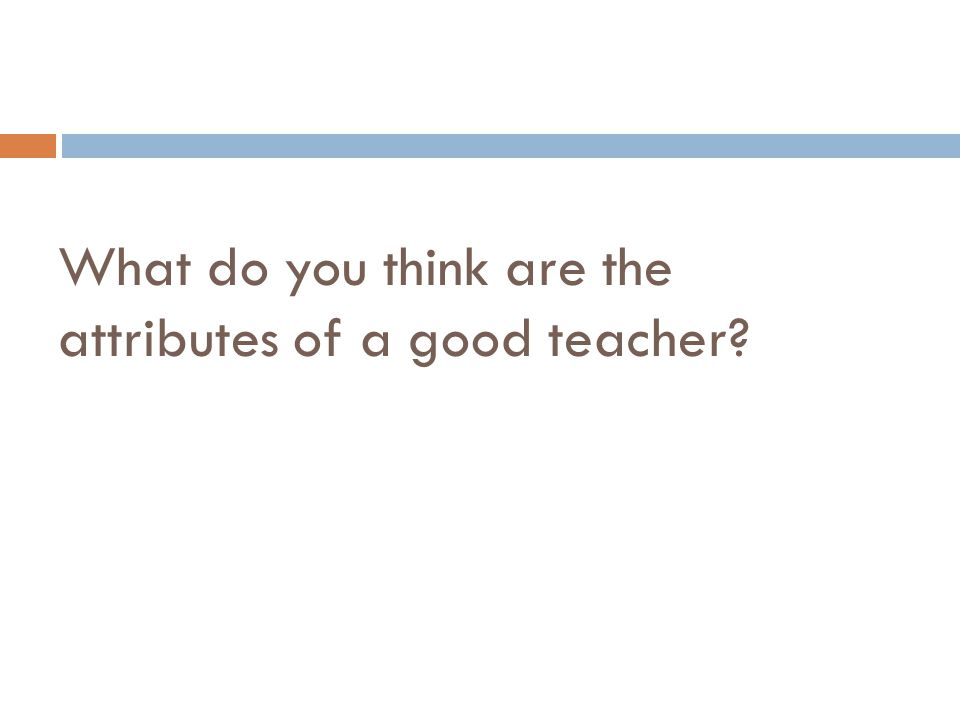What do you think are the attributes of a good teacher