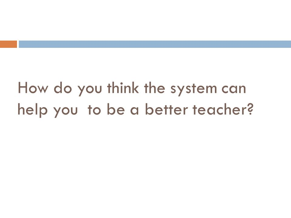 How do you think the system can help you to be a better teacher