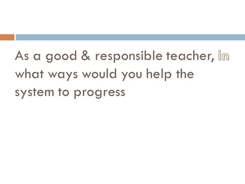 As a good & responsible teacher, in what ways would you help the system to progress