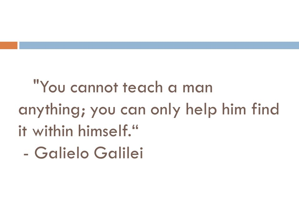 You cannot teach a man anything; you can only help him find it within himself. - Galielo Galilei