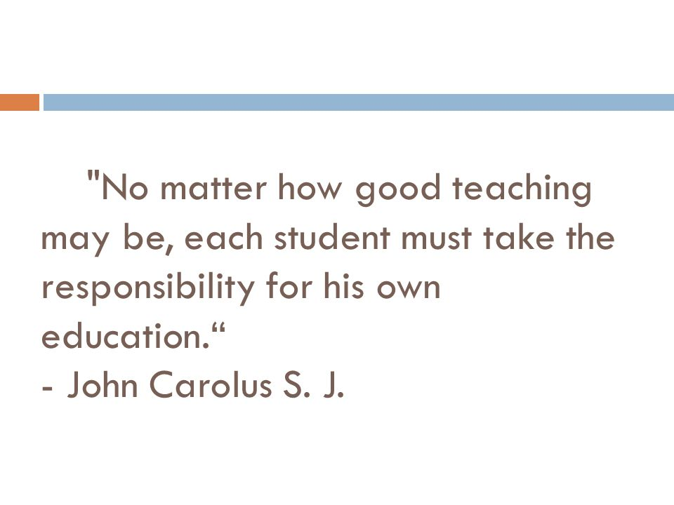 No matter how good teaching may be, each student must take the responsibility for his own education. - John Carolus S.