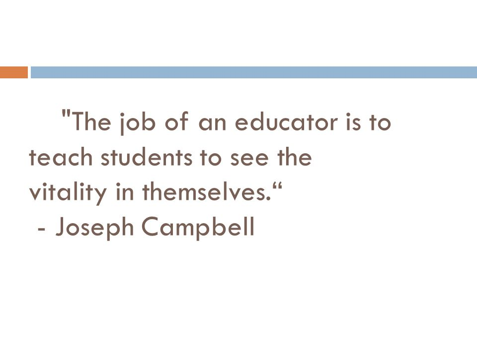 The job of an educator is to teach students to see the vitality in themselves. - Joseph Campbell
