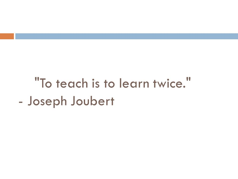 To teach is to learn twice. - Joseph Joubert
