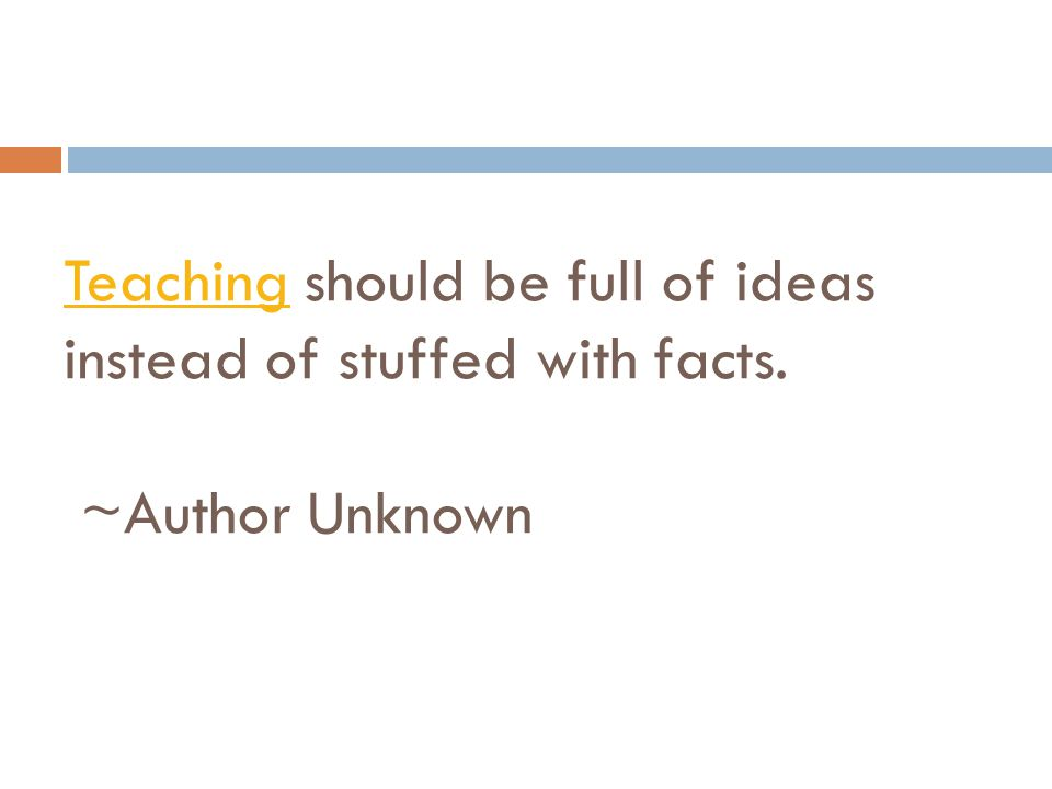 Teaching should be full of ideas instead of stuffed with facts