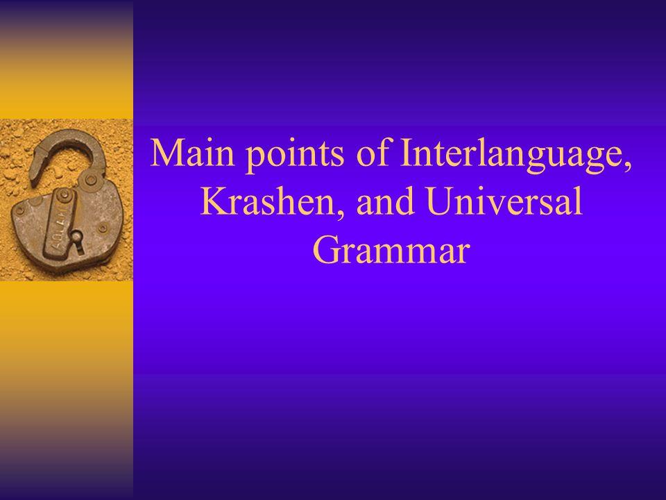 Main points of Interlanguage, Krashen, and Universal Grammar