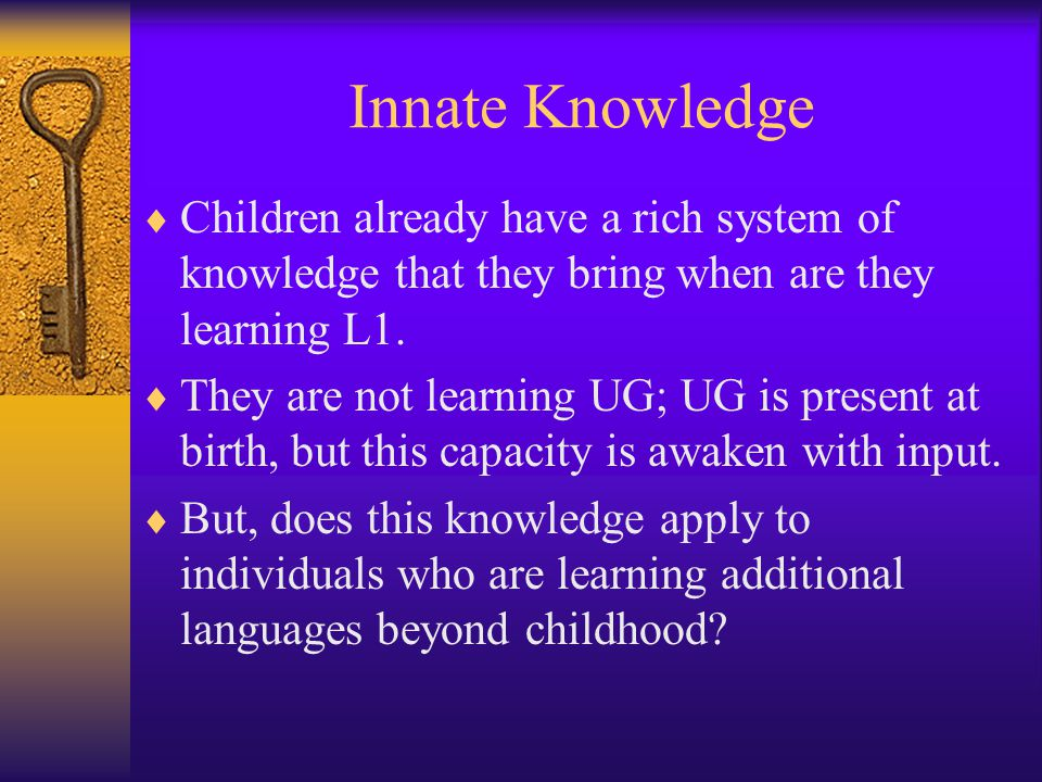 Innate Knowledge Children already have a rich system of knowledge that they bring when are they learning L1.
