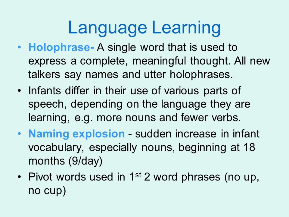 Language Learning Holophrase- A single word that is used to express a complete, meaningful thought. All new talkers say names and utter holophrases.