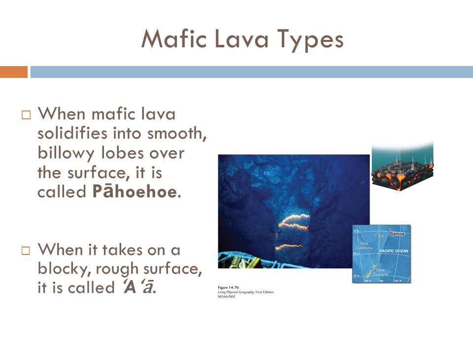 Mafic Lava Types When mafic lava solidifies into smooth, billowy lobes over the surface, it is called Pāhoehoe.