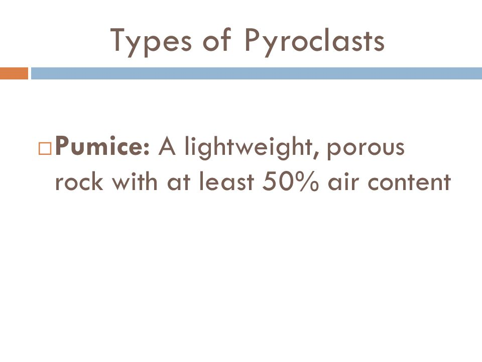 Types of Pyroclasts Pumice: A lightweight, porous rock with at least 50% air content