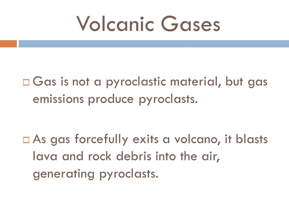 Volcanic Gases Gas is not a pyroclastic material, but gas emissions produce pyroclasts.