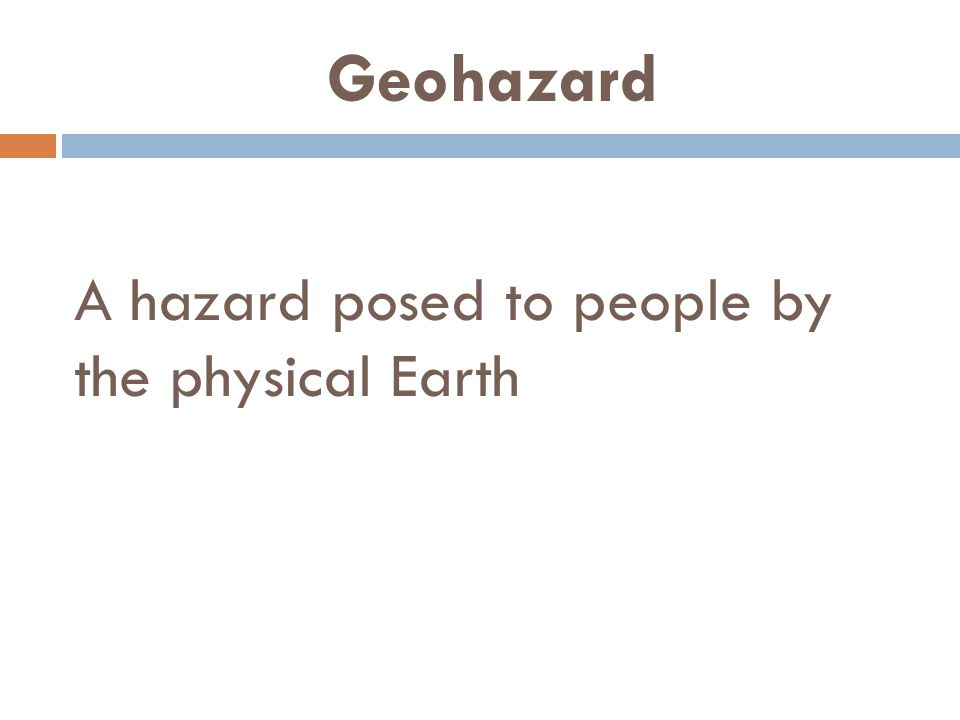 Geohazard A hazard posed to people by the physical Earth