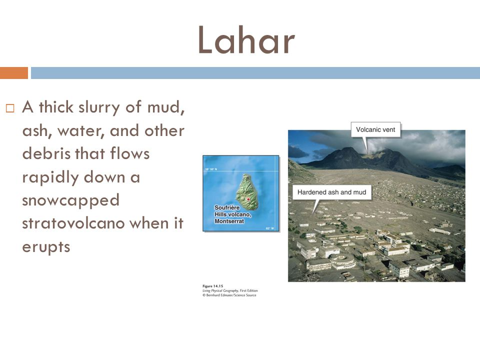 Lahar A thick slurry of mud, ash, water, and other debris that flows rapidly down a snowcapped stratovolcano when it erupts.
