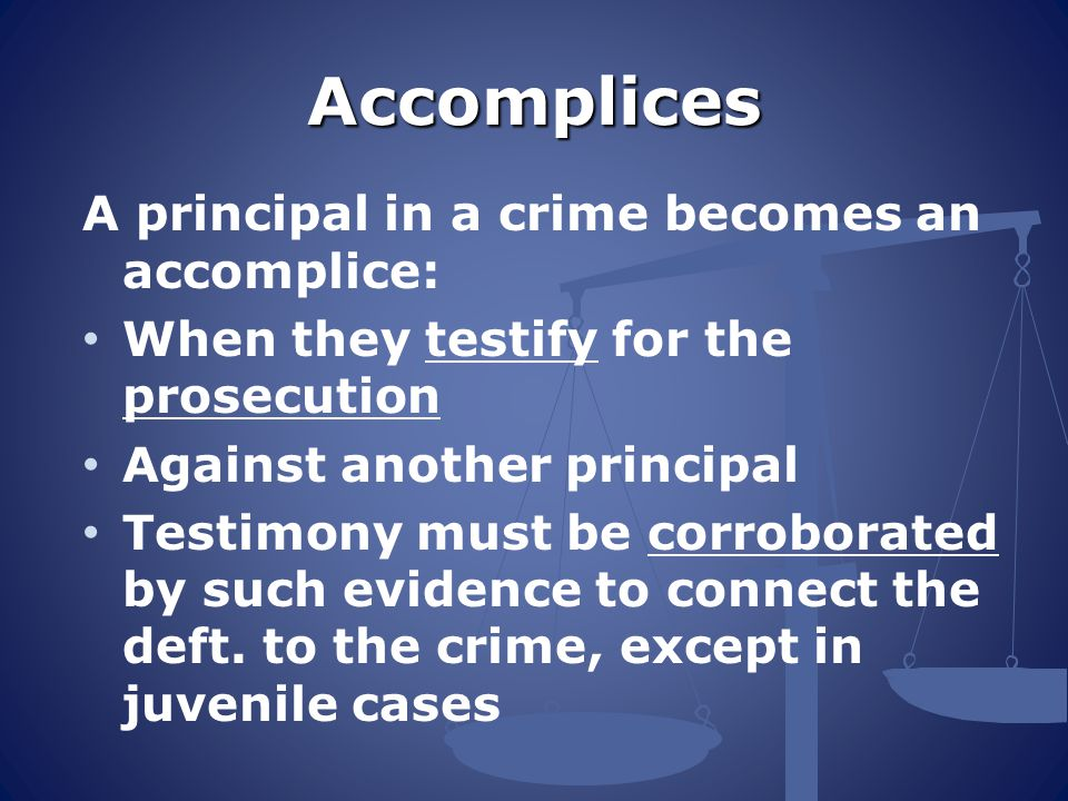 Accomplices A principal in a crime becomes an accomplice:
