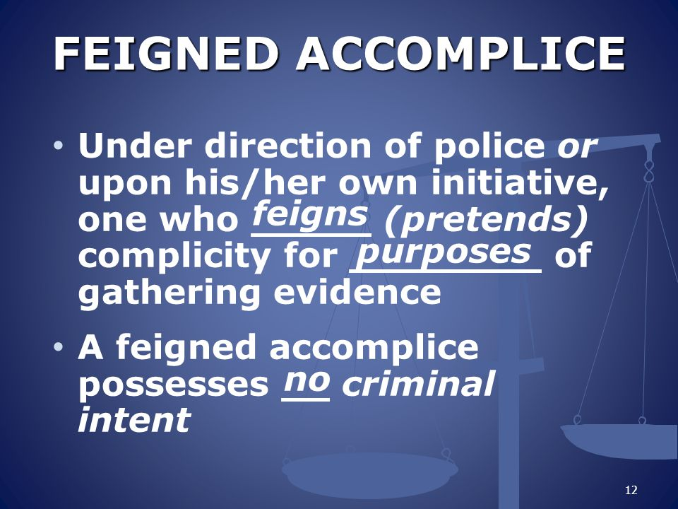 FEIGNED ACCOMPLICE Under direction of police or upon his/her own initiative, one who _____ (pretends) complicity for ________ of gathering evidence.