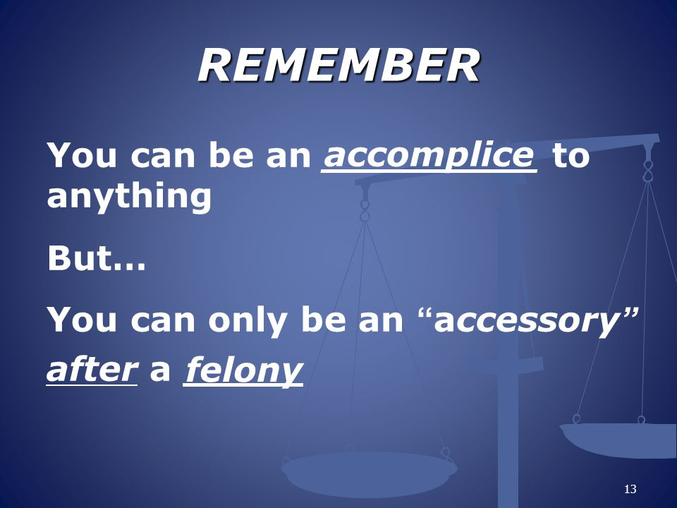 REMEMBER You can be an _________ to anything But… You can only be an accessory after a _____ accomplice.