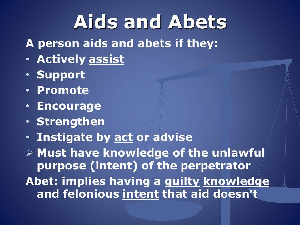 Aids and Abets A person aids and abets if they: Actively assist