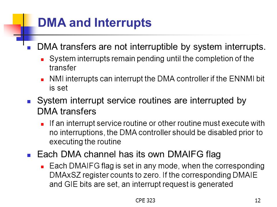 DMA and Interrupts DMA transfers are not interruptible by system interrupts. System interrupts remain pending until the completion of the transfer.