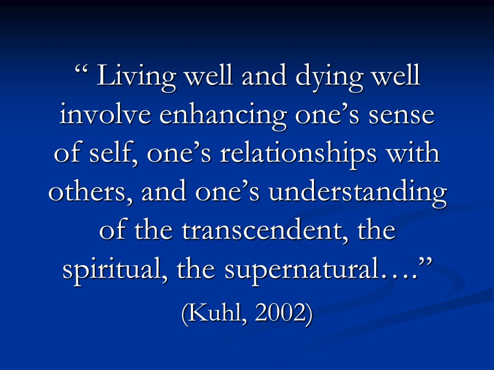 Living well and dying well involve enhancing one's sense of self, one's relationships with others, and one's understanding of the transcendent, the spiritual, the supernatural…. (Kuhl, 2002)