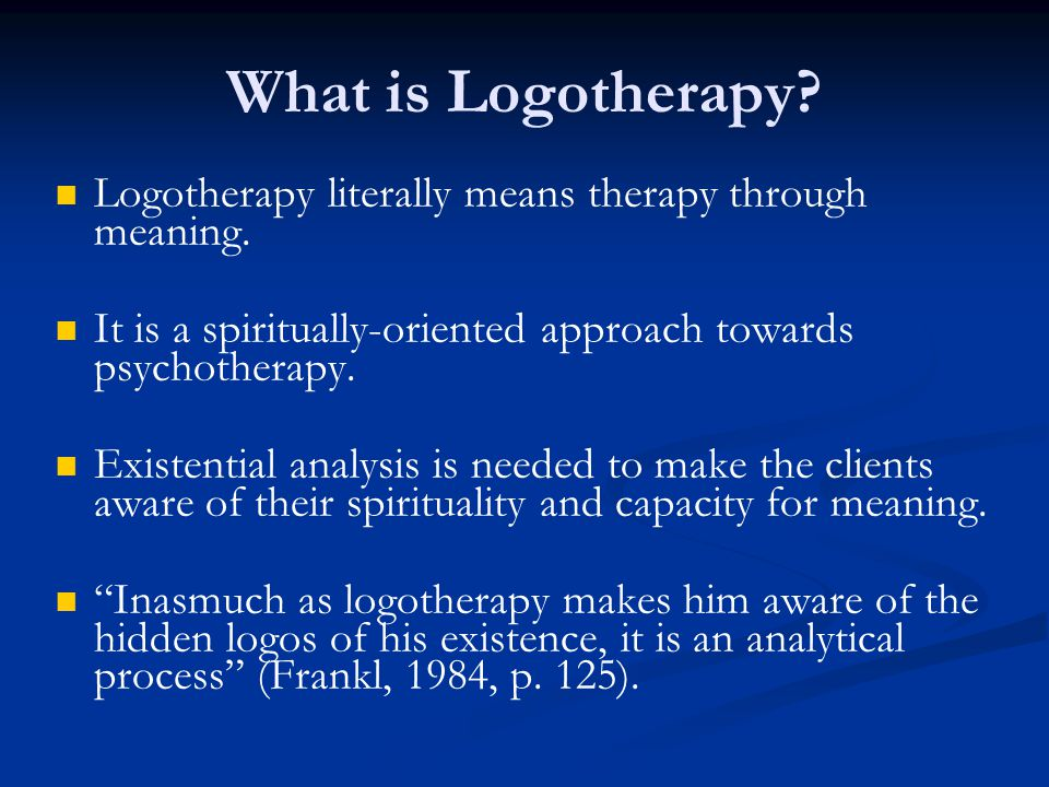 What is Logotherapy Logotherapy literally means therapy through meaning. It is a spiritually-oriented approach towards psychotherapy.