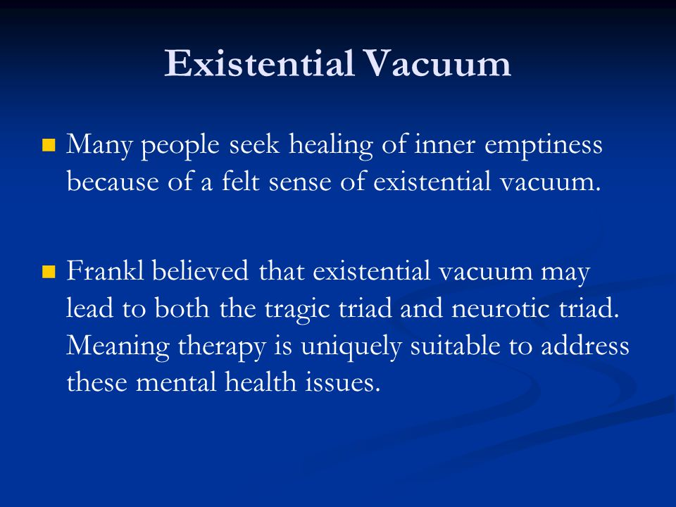 Existential Vacuum Many people seek healing of inner emptiness because of a felt sense of existential vacuum.
