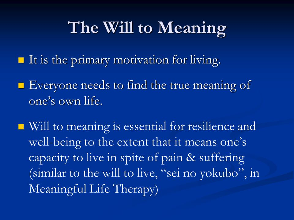 The Will to Meaning It is the primary motivation for living.