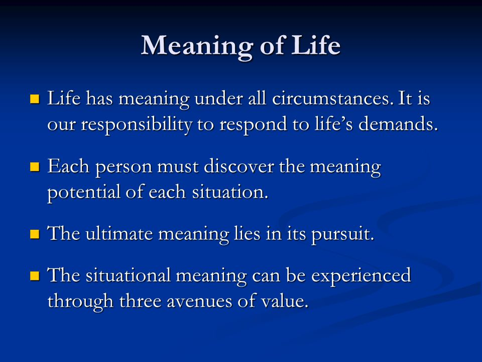 Meaning of Life Life has meaning under all circumstances. It is our responsibility to respond to life's demands.