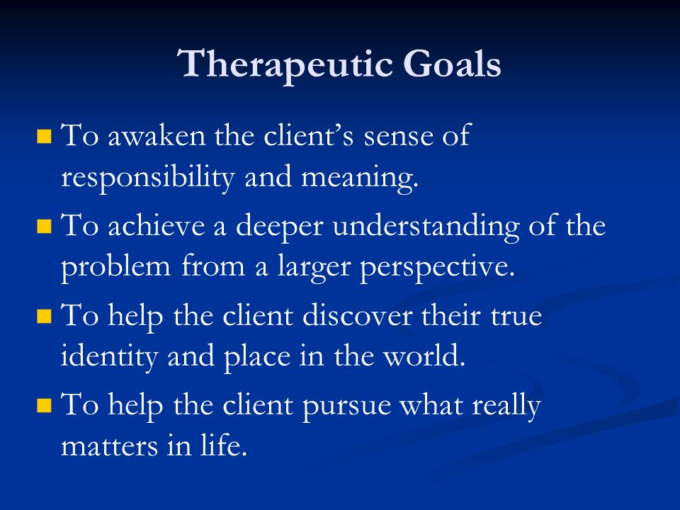 Therapeutic Goals To awaken the client's sense of responsibility and meaning.
