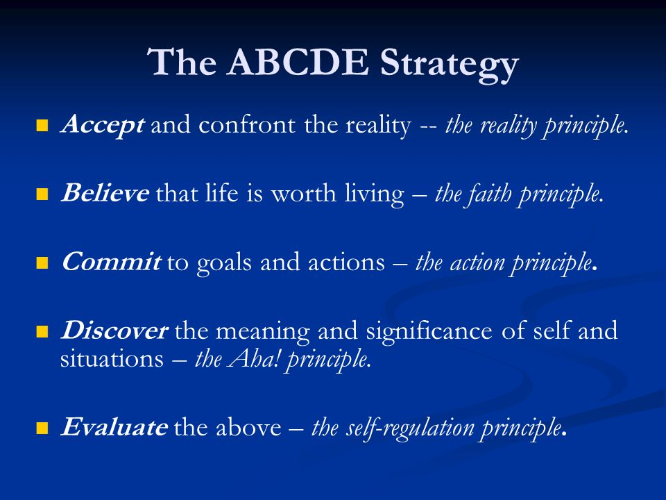 The ABCDE Strategy Accept and confront the reality -- the reality principle. Believe that life is worth living – the faith principle.