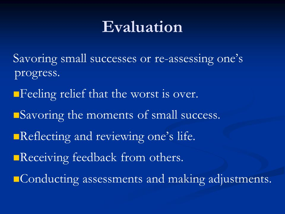 Evaluation Savoring small successes or re-assessing one's progress.