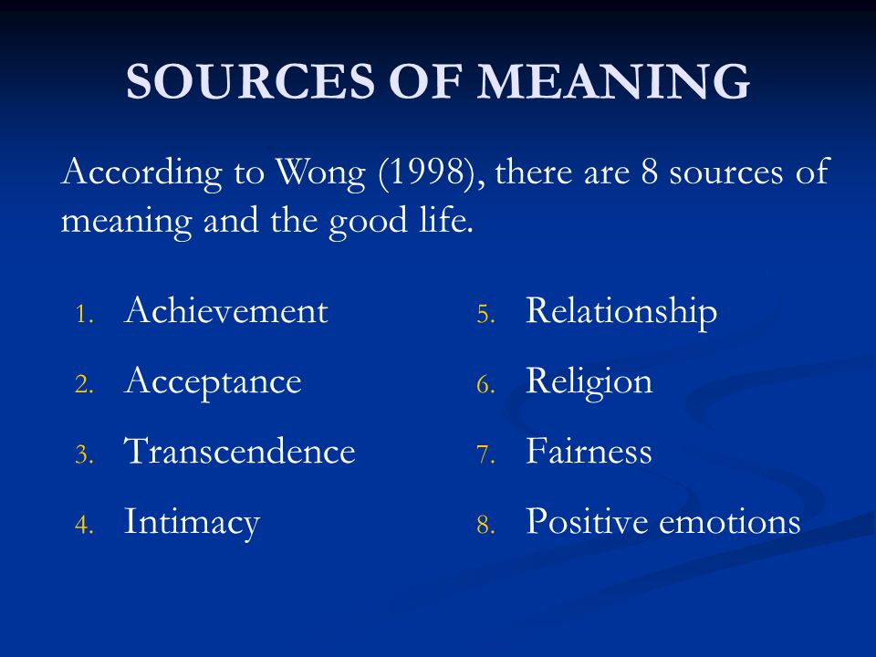 SOURCES OF MEANING According to Wong (1998), there are 8 sources of meaning and the good life. Achievement.