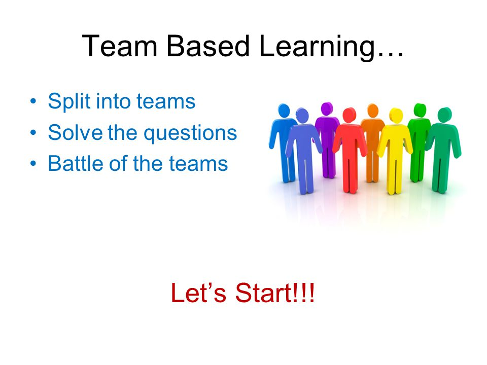 Team Based Learning… Let's Start!!! Split into teams