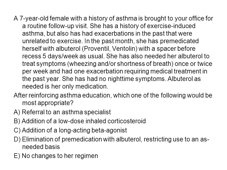 A 7-year-old female with a history of asthma is brought to your office for a routine follow-up visit. She has a history of exercise-induced asthma, but also has had exacerbations in the past that were unrelated to exercise. In the past month, she has premedicated herself with albuterol (Proventil, Ventolin) with a spacer before recess 5 days/week as usual. She has also needed her albuterol to treat symptoms (wheezing and/or shortness of breath) once or twice per week and had one exacerbation requiring medical treatment in the past year. She has had no nighttime symptoms. Albuterol as needed is her only medication.
