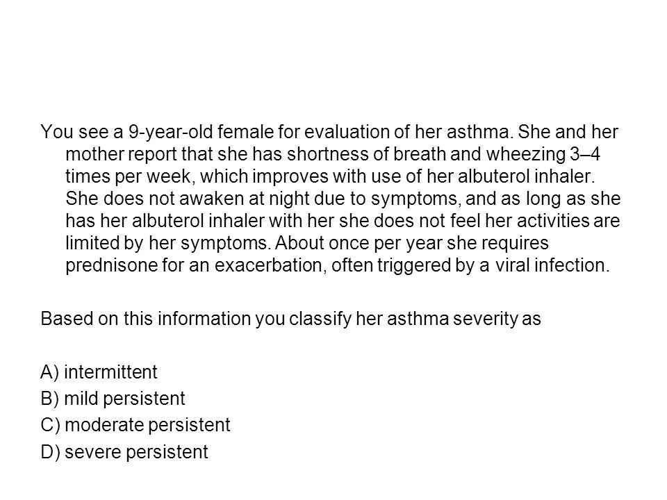 You see a 9-year-old female for evaluation of her asthma
