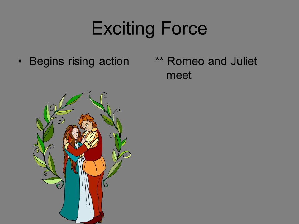 Exciting Force Begins rising action ** Romeo and Juliet meet