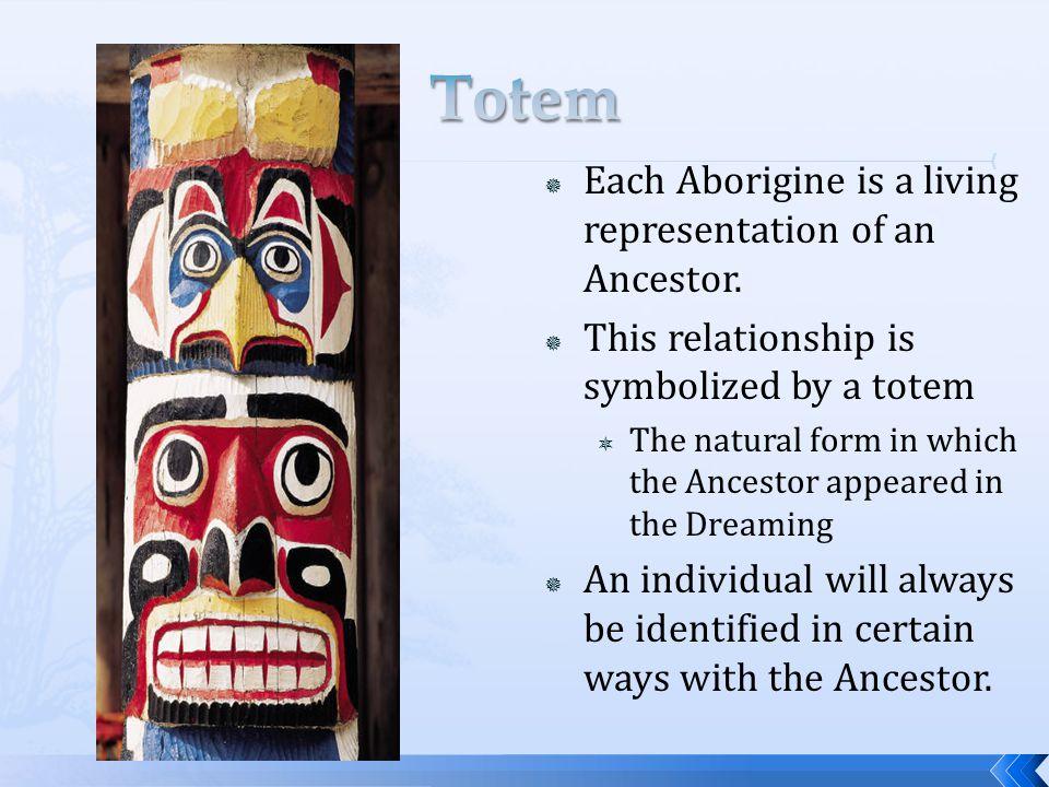 Totem Each Aborigine is a living representation of an Ancestor.